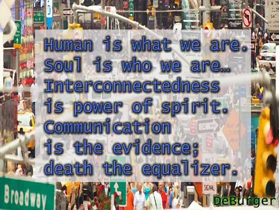 Human is what we are. Soul is who we are… Interconnectedness is power of spirit. Communication is the evidence; death the equalizer.