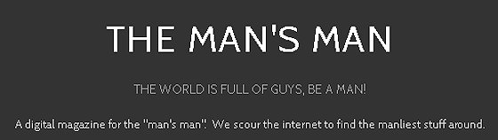 "A digital magazine for the ""man's man"". We scour the internet to find the manliest stuff around."